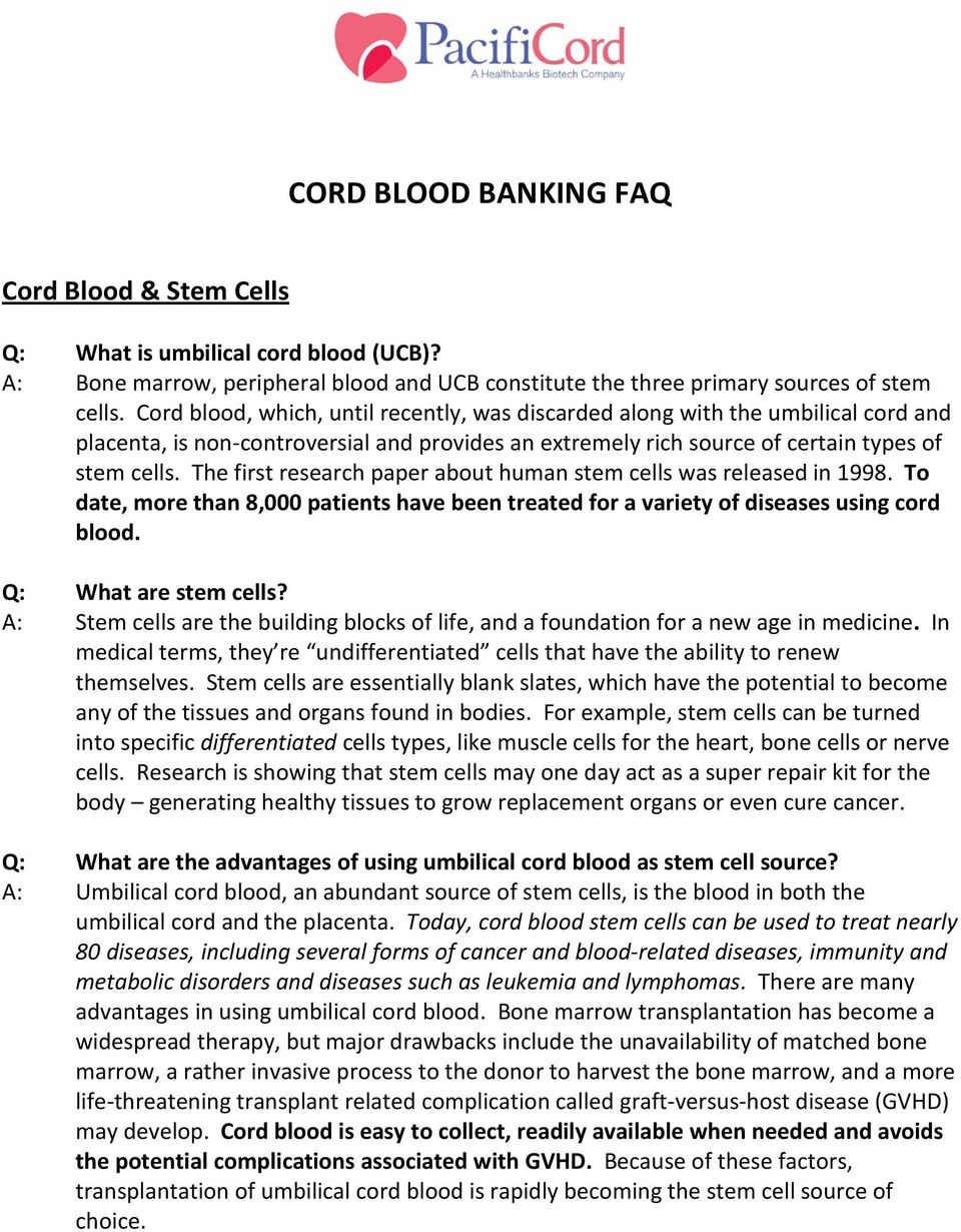 The first research paper about human stem cells was released in 1998. To date, more than 8,000 patients have been treated for a variety of diseases using cord blood. Q: What are stem cells?