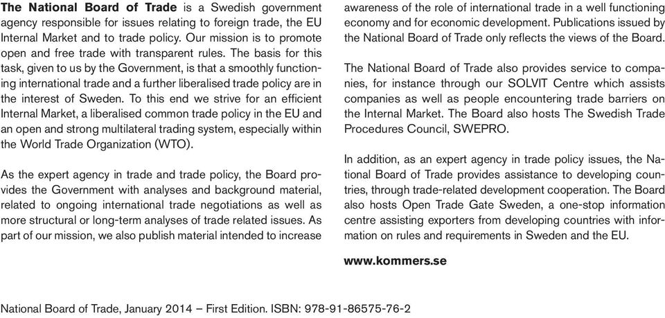 The basis for this task, given to us by the Government, is that a smoothly functioning international trade and a further liberalised trade policy are in the interest of Sweden.
