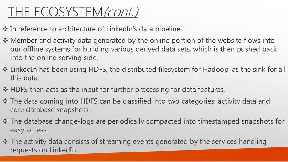 derived data sets, which is then pushed back into the online serving side. LinkedIn has been using HDFS, the distributed filesystem for Hadoop, as the sink for all this data.