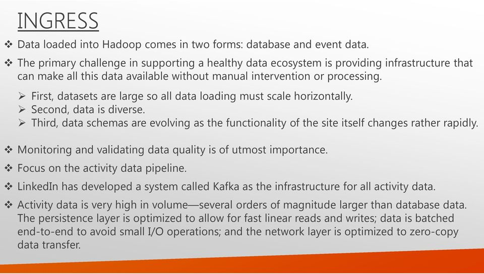 First, datasets are large so all data loading must scale horizontally. Second, data is diverse. Third, data schemas are evolving as the functionality of the site itself changes rather rapidly.