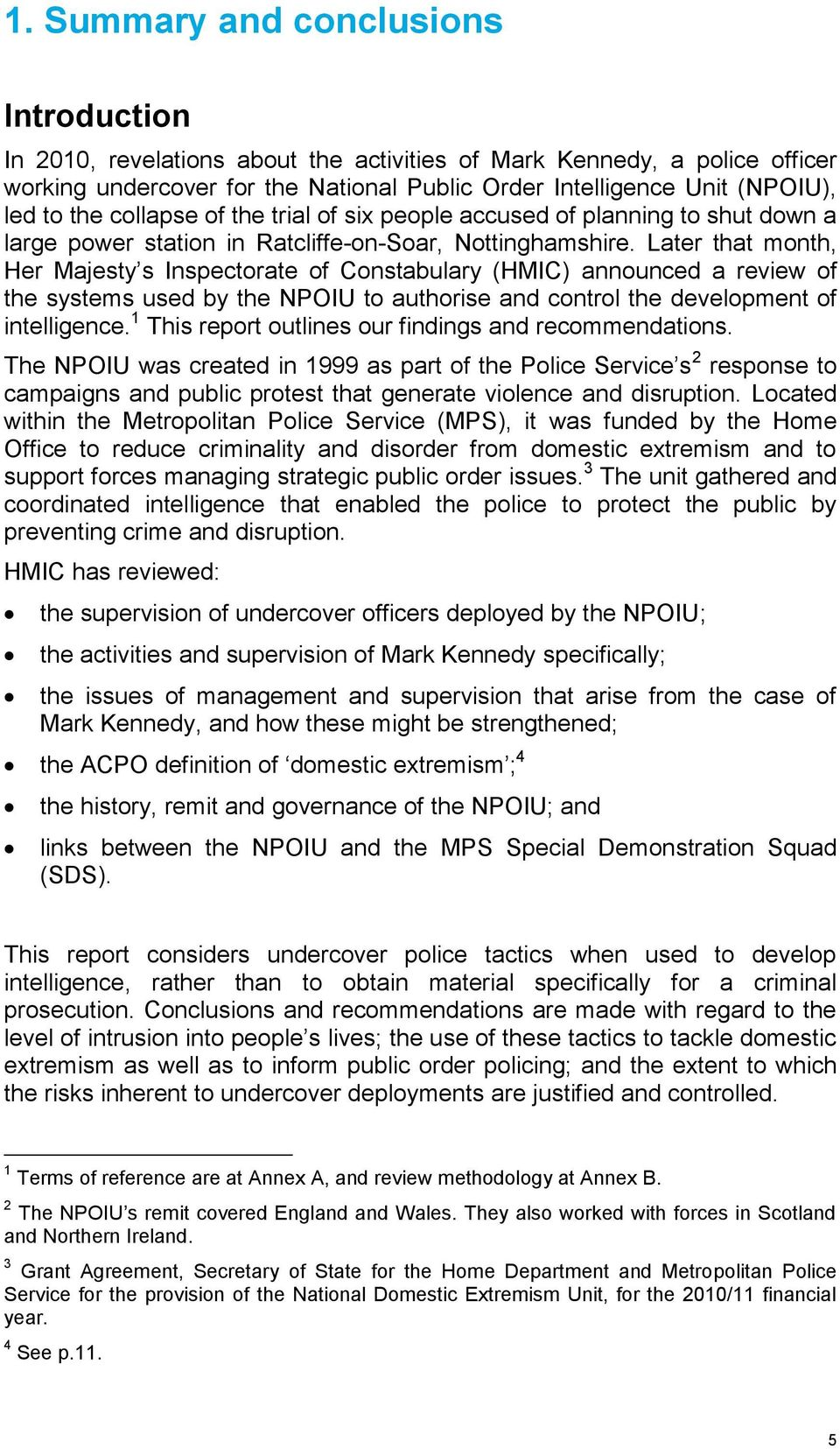 Later that month, Her Majesty s Inspectorate of Constabulary (HMIC) announced a review of the systems used by the NPOIU to authorise and control the development of intelligence.