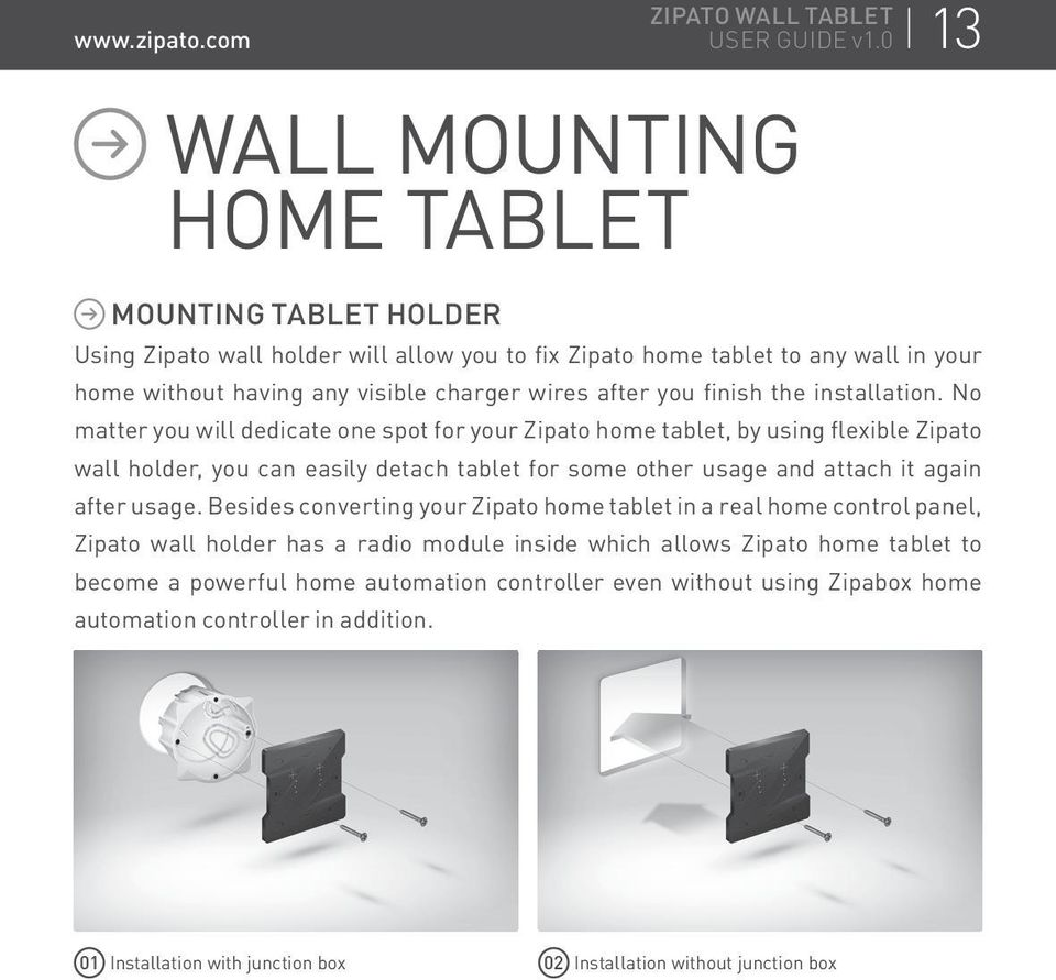 No matter you will dedicate one spot for your Zipato home tablet, by using flexible Zipato wall holder, you can easily detach tablet for some other usage and attach it again after usage.