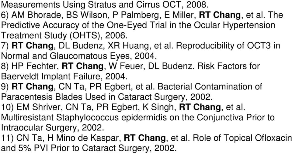 Reproducibility of OCT3 in Normal and Glaucomatous Eyes, 2004. 8) HP Fechter, RT Chang, W Feuer, DL Budenz. Risk Factors for Baerveldt Implant Failure, 2004. 9) RT Chang, CN Ta, PR Egbert, et al.