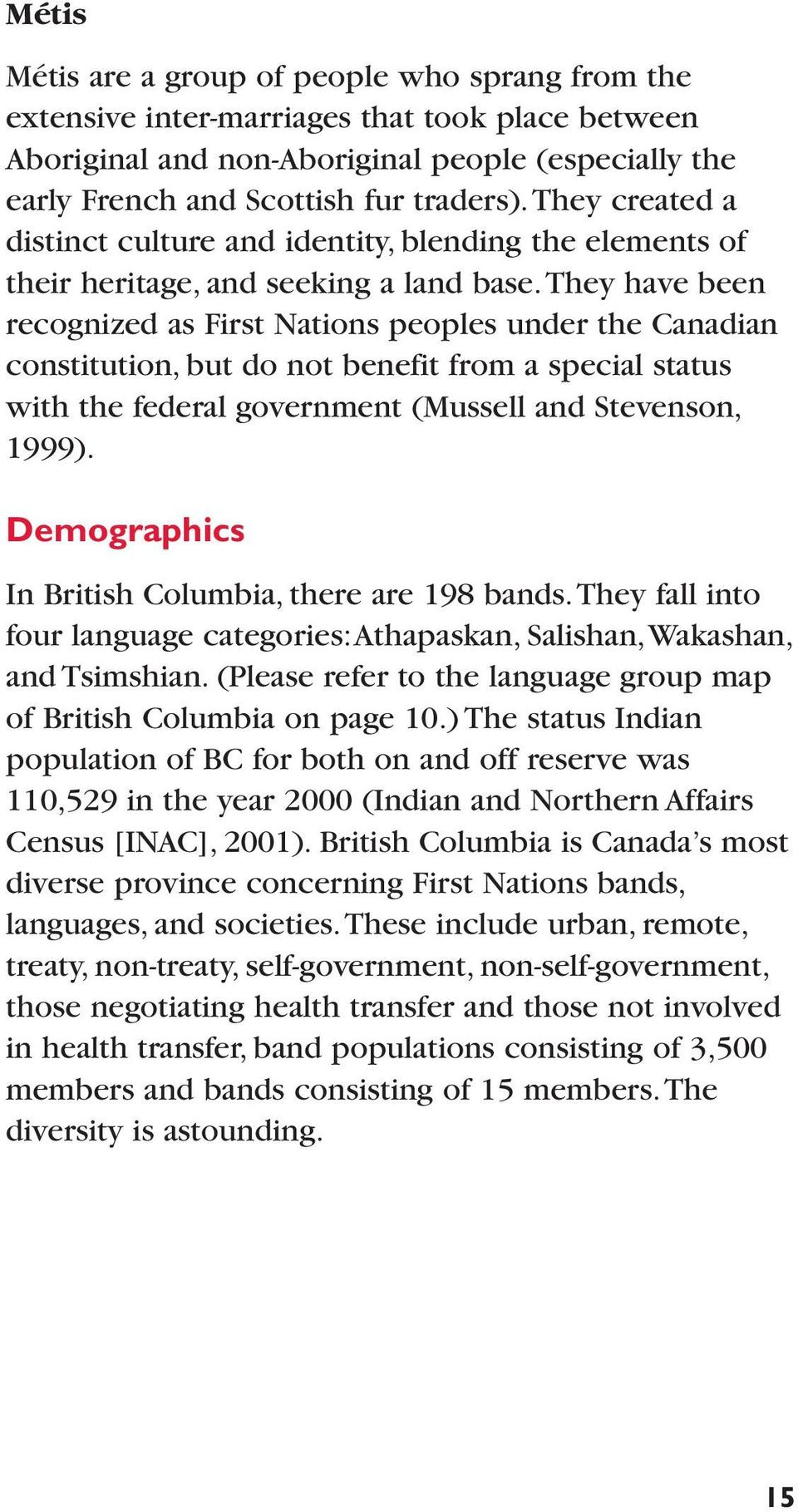 They have been recognized as First Nations peoples under the Canadian constitution, but do not benefit from a special status with the federal government (Mussell and Stevenson, 1999).