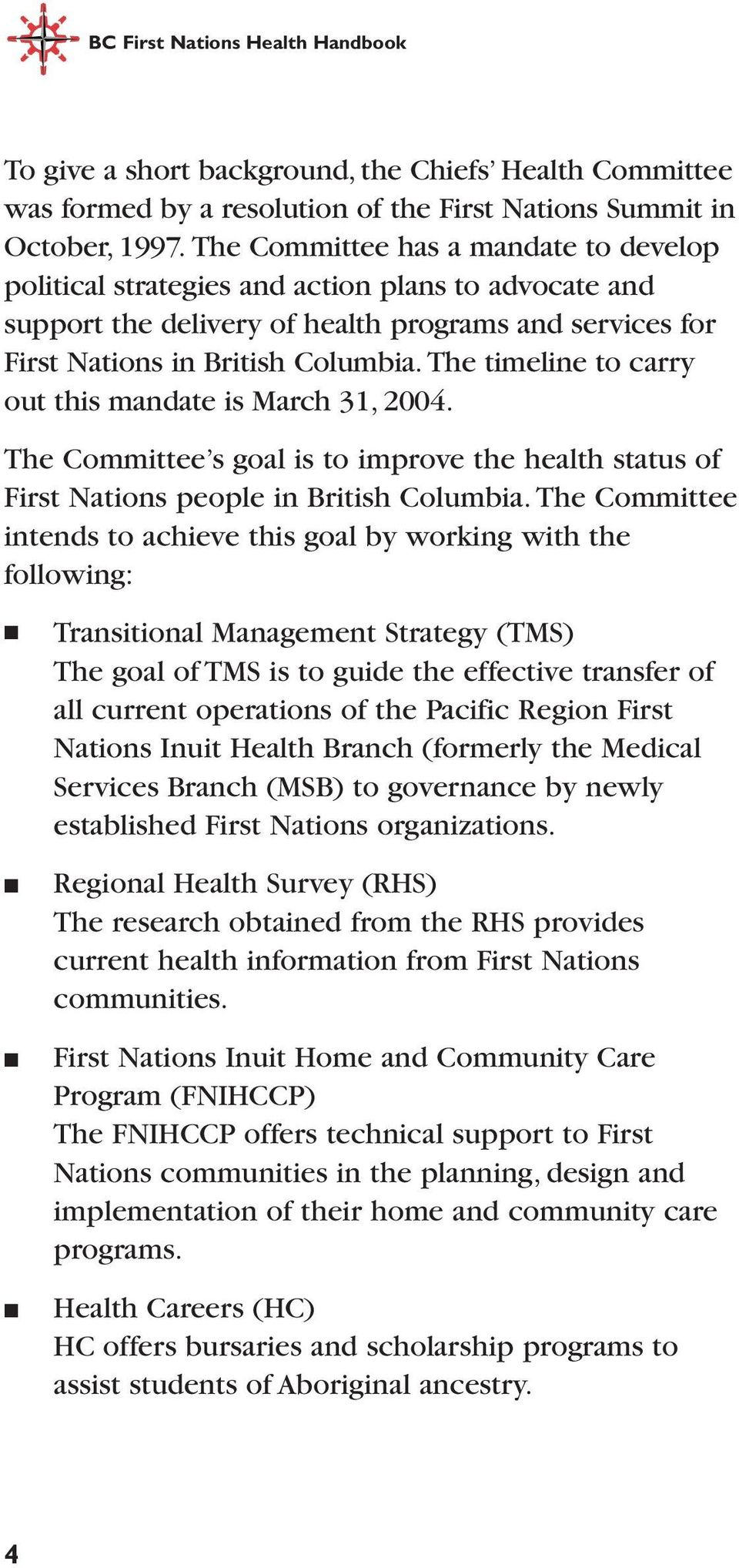 The timeline to carry out this mandate is March 31, 2004. The Committee s goal is to improve the health status of First Nations people in British Columbia.