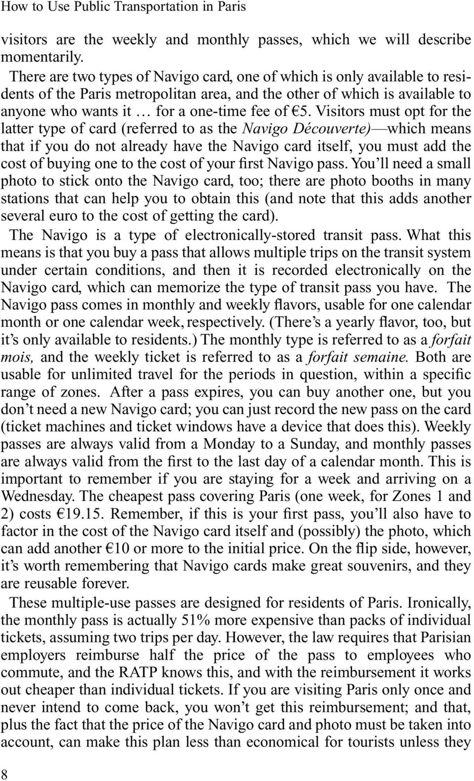 Visitors must opt for the latter type of card (referred to as the Navigo Découverte) which means that if you do not already have the Navigo card itself, you must add the cost of buying one to the