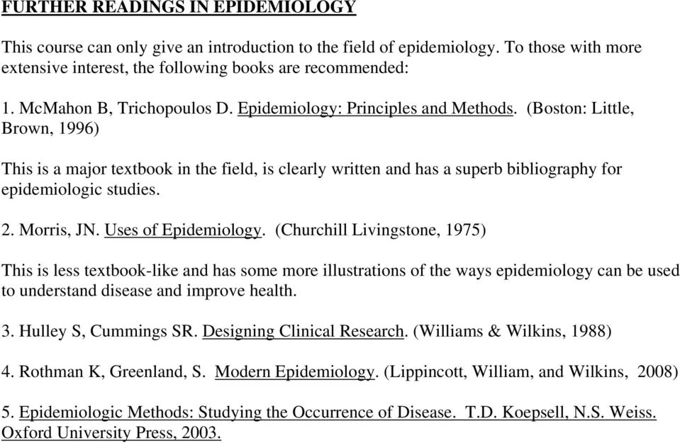 (Boston: Little, Brown, 1996) This is a major textbook in the field, is clearly written and has a superb bibliography for epidemiologic studies. 2. Morris, JN. Uses of Epidemiology.