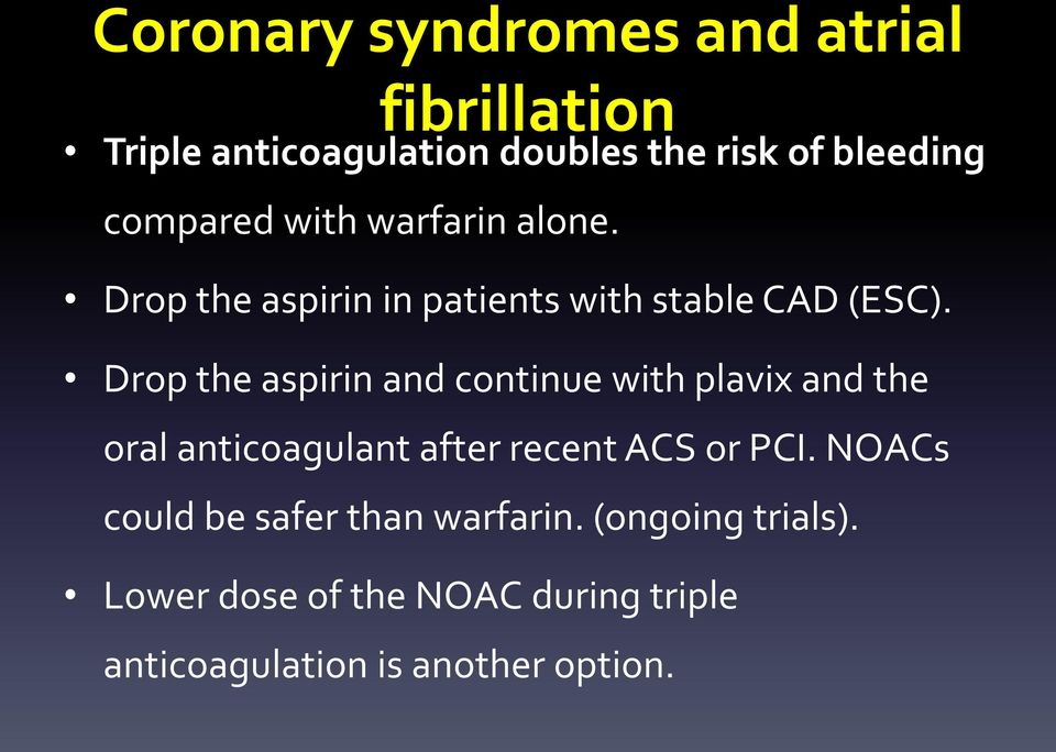 Drop the aspirin and continue with plavix and the oral anticoagulant after recent ACS or PCI.
