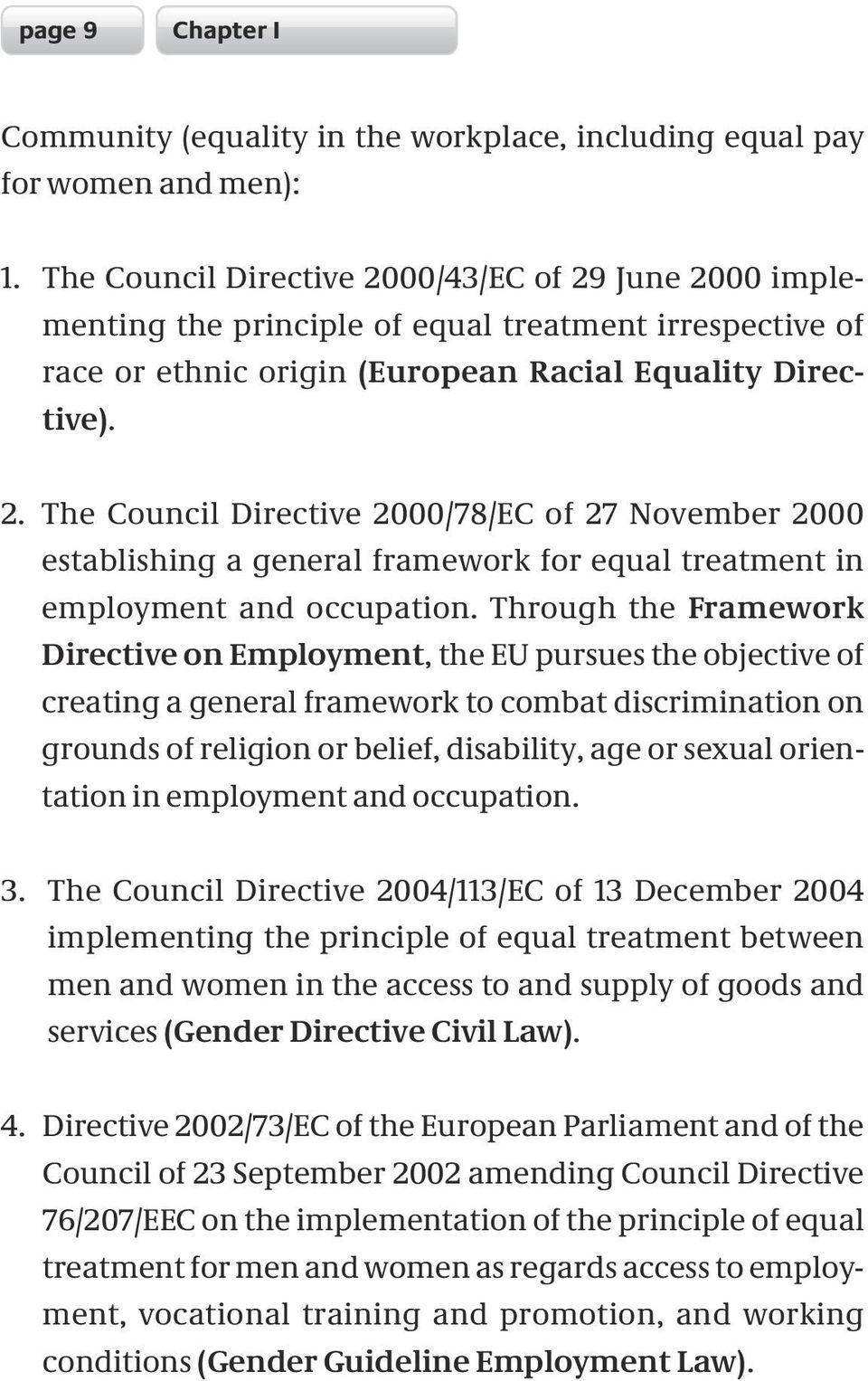 Through the Framework Directive on Employment, the EU pursues the objective of creating a general framework to combat discrimination on grounds of religion or belief, disability, age or sexual