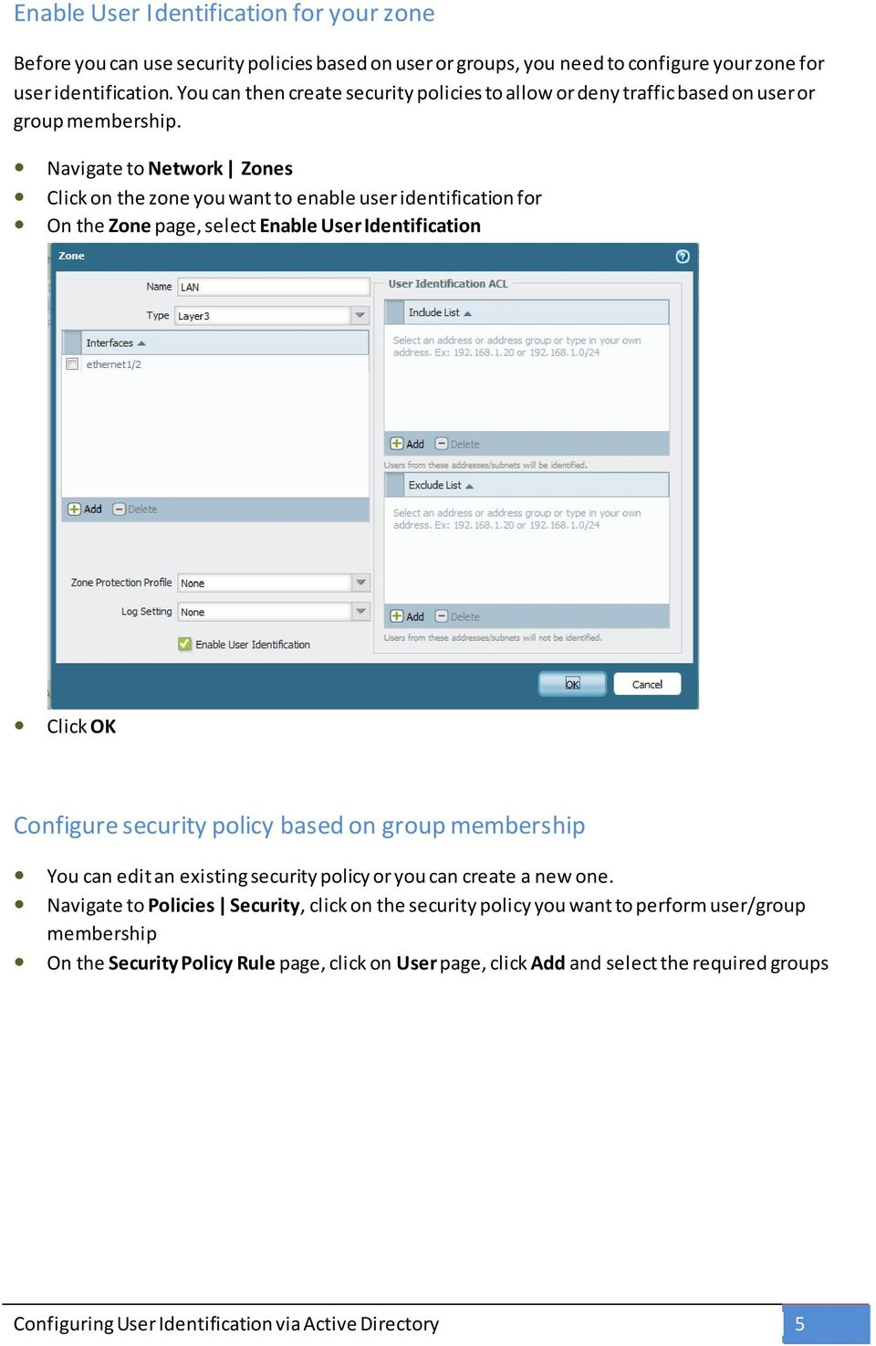 Navigate to Network Zones Click on the zone you want to enable user identification for On the Zone page, select Enable User Identification Click OK Configure security policy based on group