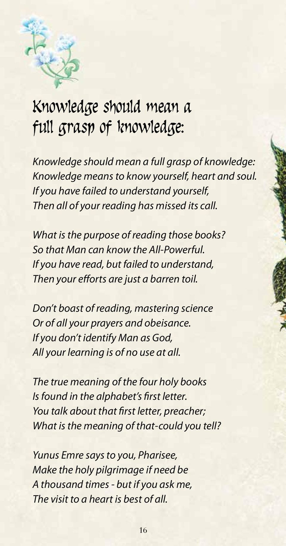 If you have read, but failed to understand, Then your efforts are just a barren toil. Don t boast of reading, mastering science Or of all your prayers and obeisance.