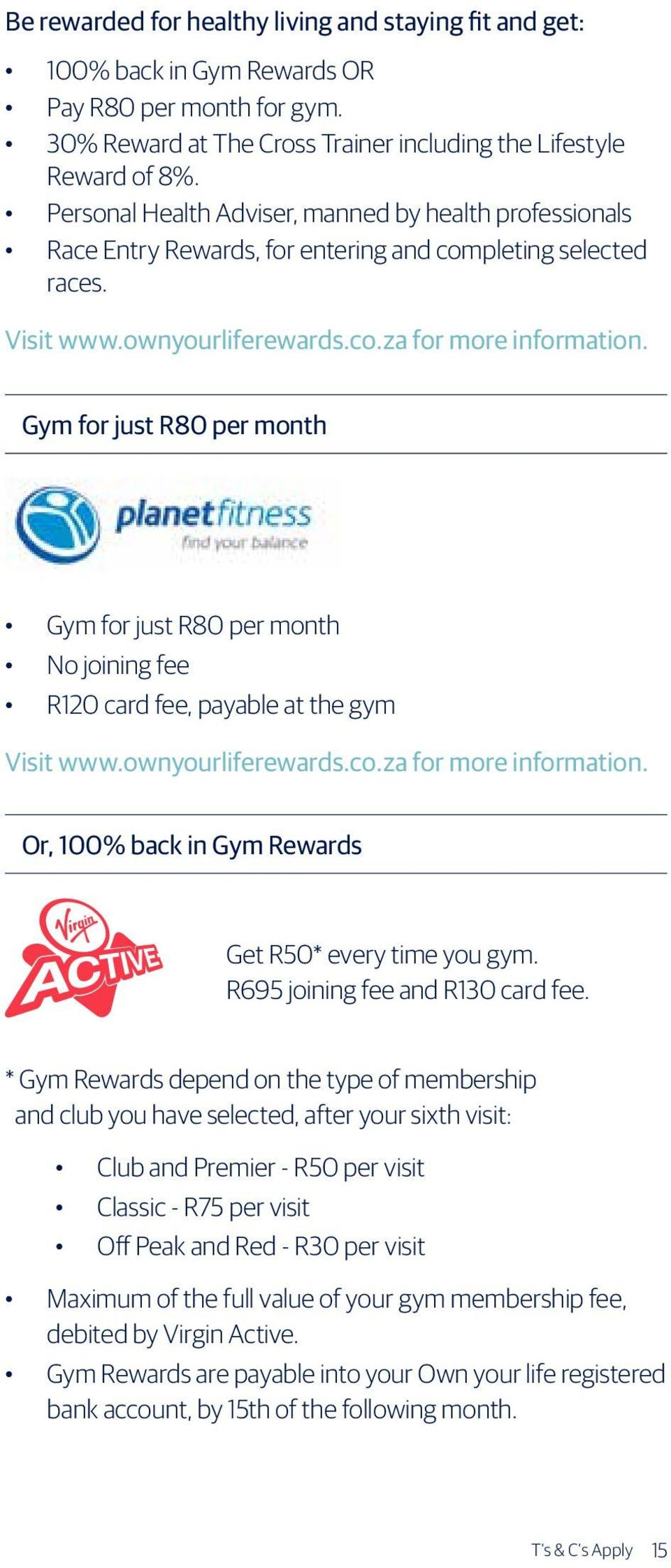 Gym for just R80 per month Gym for just R80 per month No joining fee R120 card fee, payable at the gym Visit www.ownyourliferewards.co.za for more information.