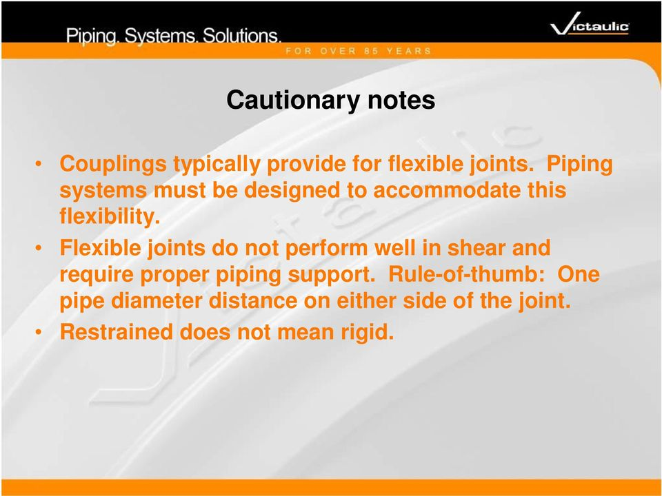 Flexible joints do not perform well in shear and require proper piping support.