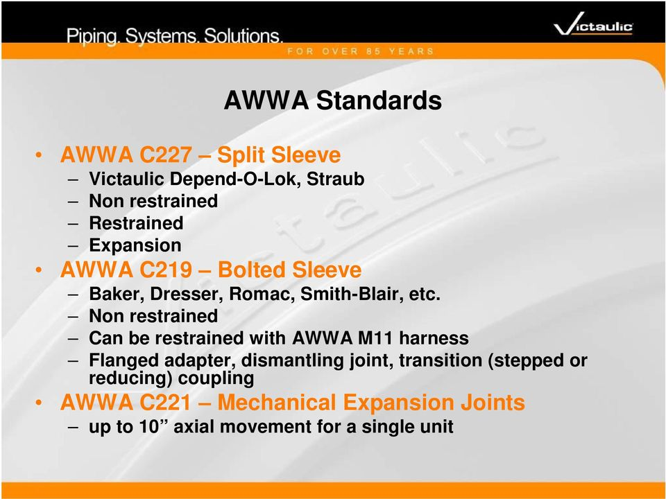 Non restrained Can be restrained with AWWA M11 harness Flanged adapter, dismantling joint,