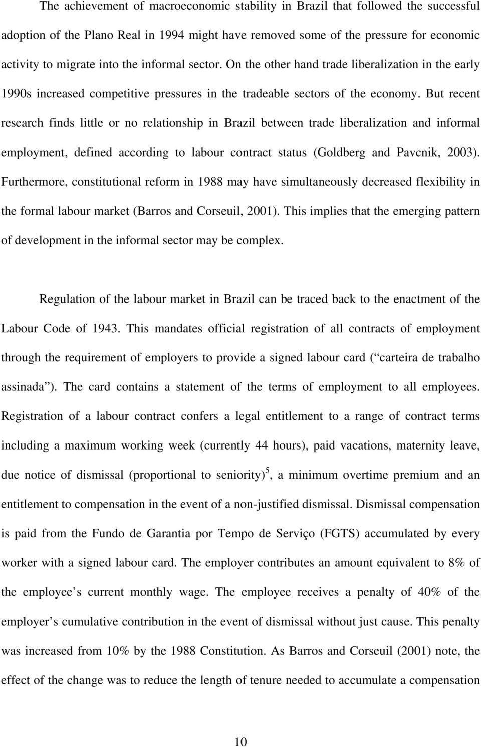 But recent research finds little or no relationship in Brazil between trade liberalization and informal employment, defined according to labour contract status (Goldberg and Pavcnik, 2003).
