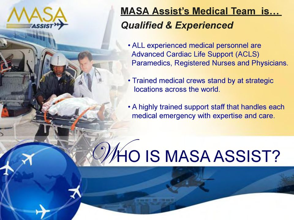 Trained medical crews stand by at strategic locations across the world.