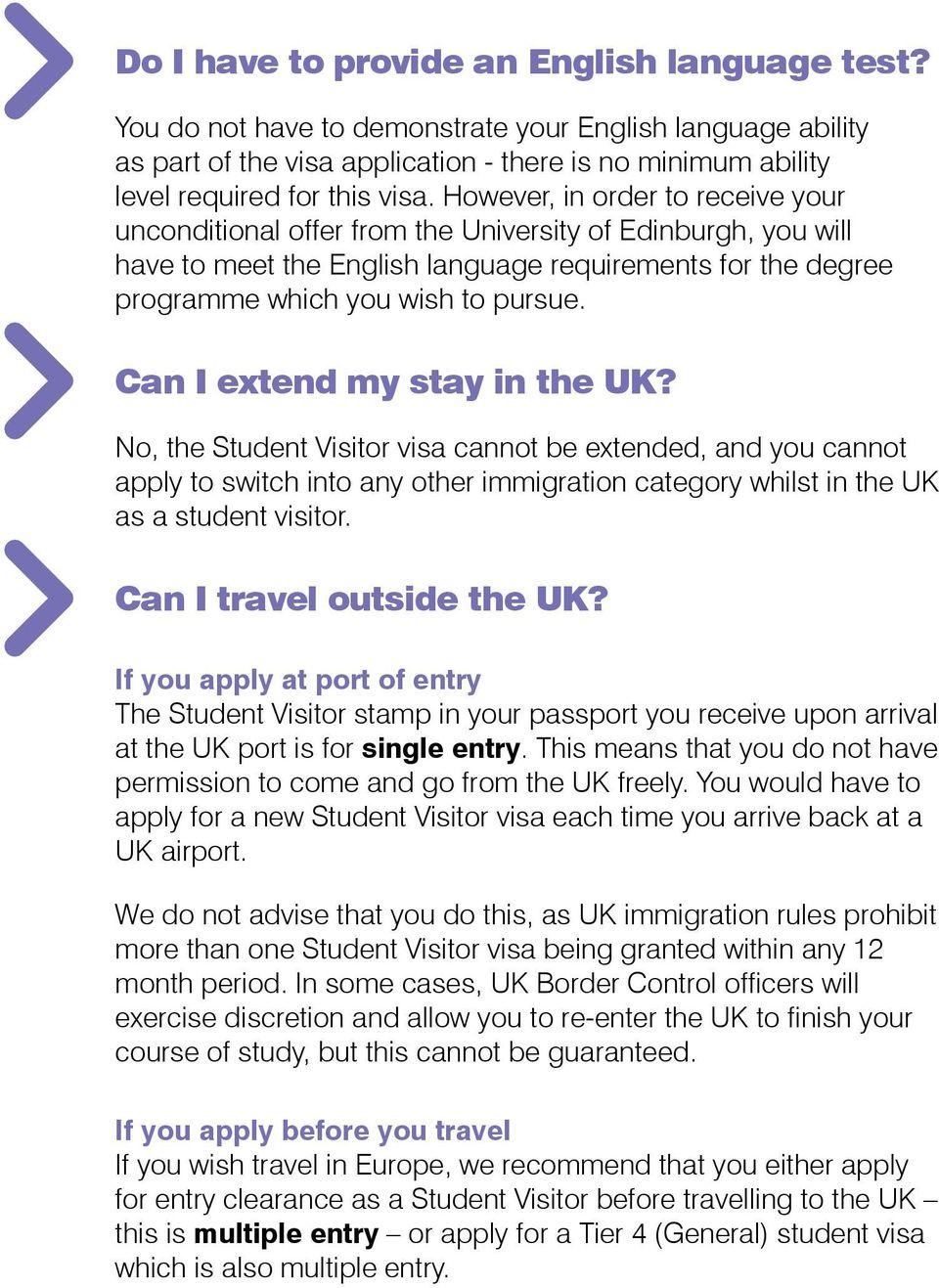 Can I extend my stay in the UK? No, the Student Visitor visa cannot be extended, and you cannot apply to switch into any other immigration category whilst in the UK as a student visitor.