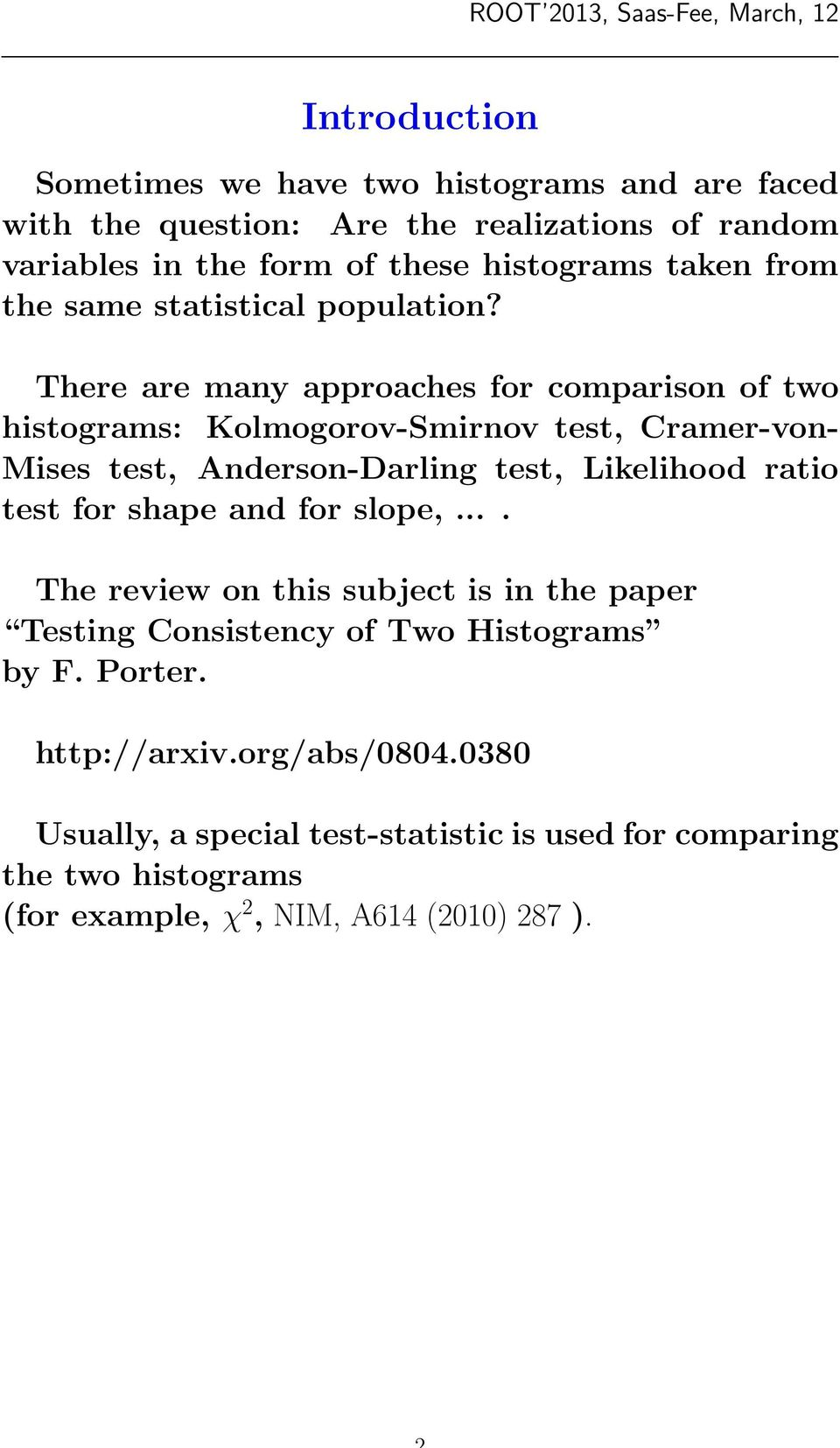There are many approaches for comparison of two histograms: Kolmogorov-Smirnov test, Cramer-von- Mises test, Anderson-Darling test, Likelihood ratio test for