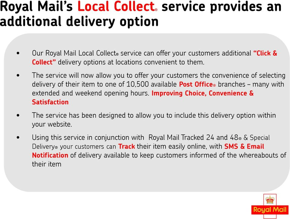 The service will now allow you to offer your customers the convenience of selecting delivery of their item to one of 10,500 available Post Office branches many with extended and weekend opening hours.