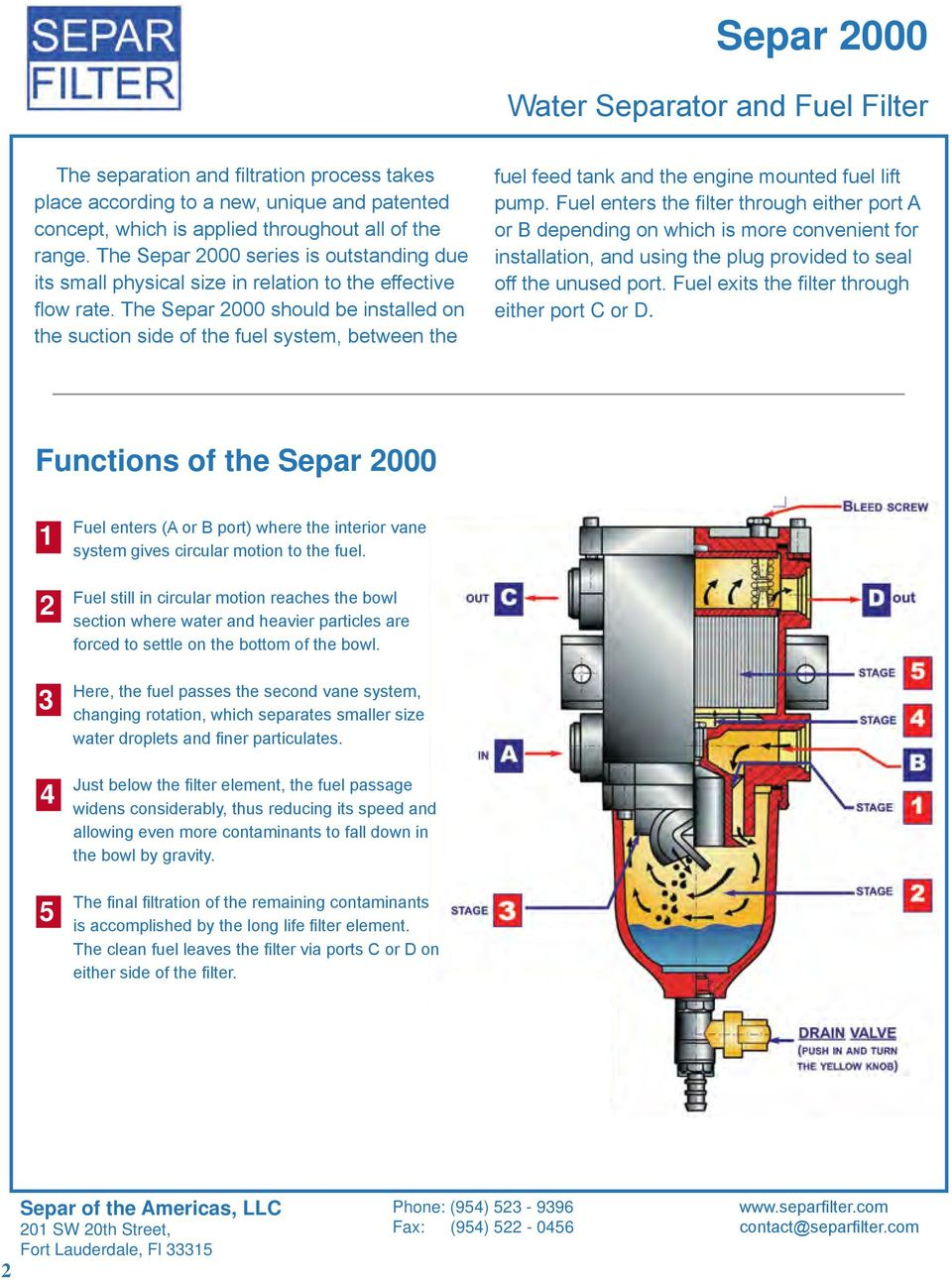 The Separ 000 should be installed on the suction side of the fuel system, between the fuel feed tank and the engine mounted fuel lift pump.