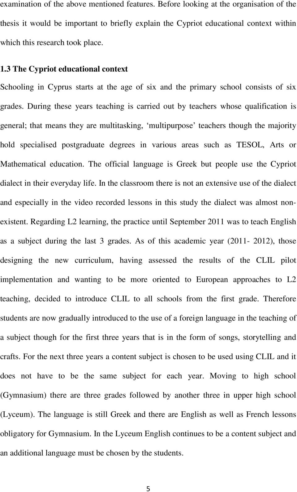 3 The Cypriot educational context Schooling in Cyprus starts at the age of six and the primary school consists of six grades.
