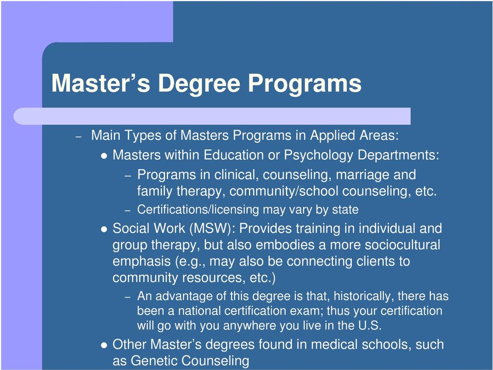 Certifications/licensing may vary by state Social Work (MSW): Provides training in individual and group therapy, but also embodies a more sociocultural emphasis (e.g., may also be connecting clients to community resources, etc.