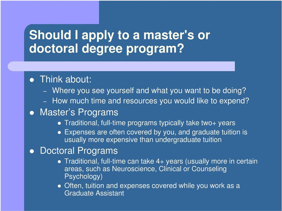 Master s Programs Traditional, full-time programs typically take two+ years Expenses are often covered by you, and graduate tuition is usually