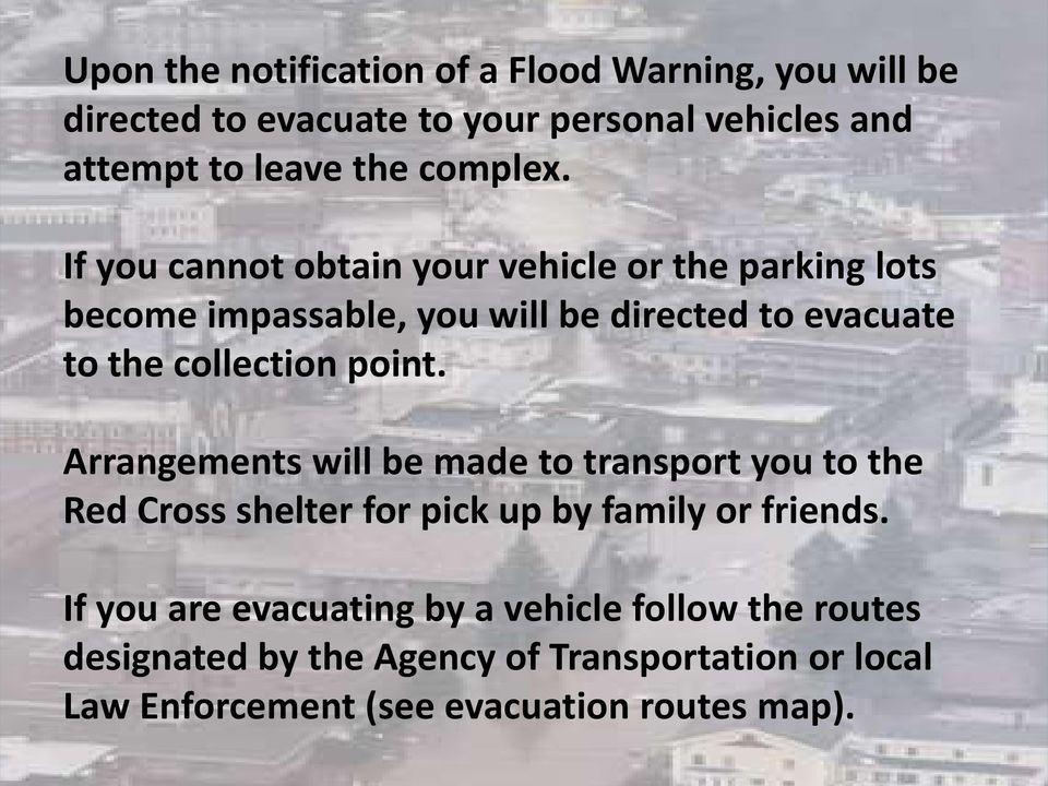 If you cannot obtain your vehicle or the parking lots become impassable, you will be directed to evacuate to the collection point.