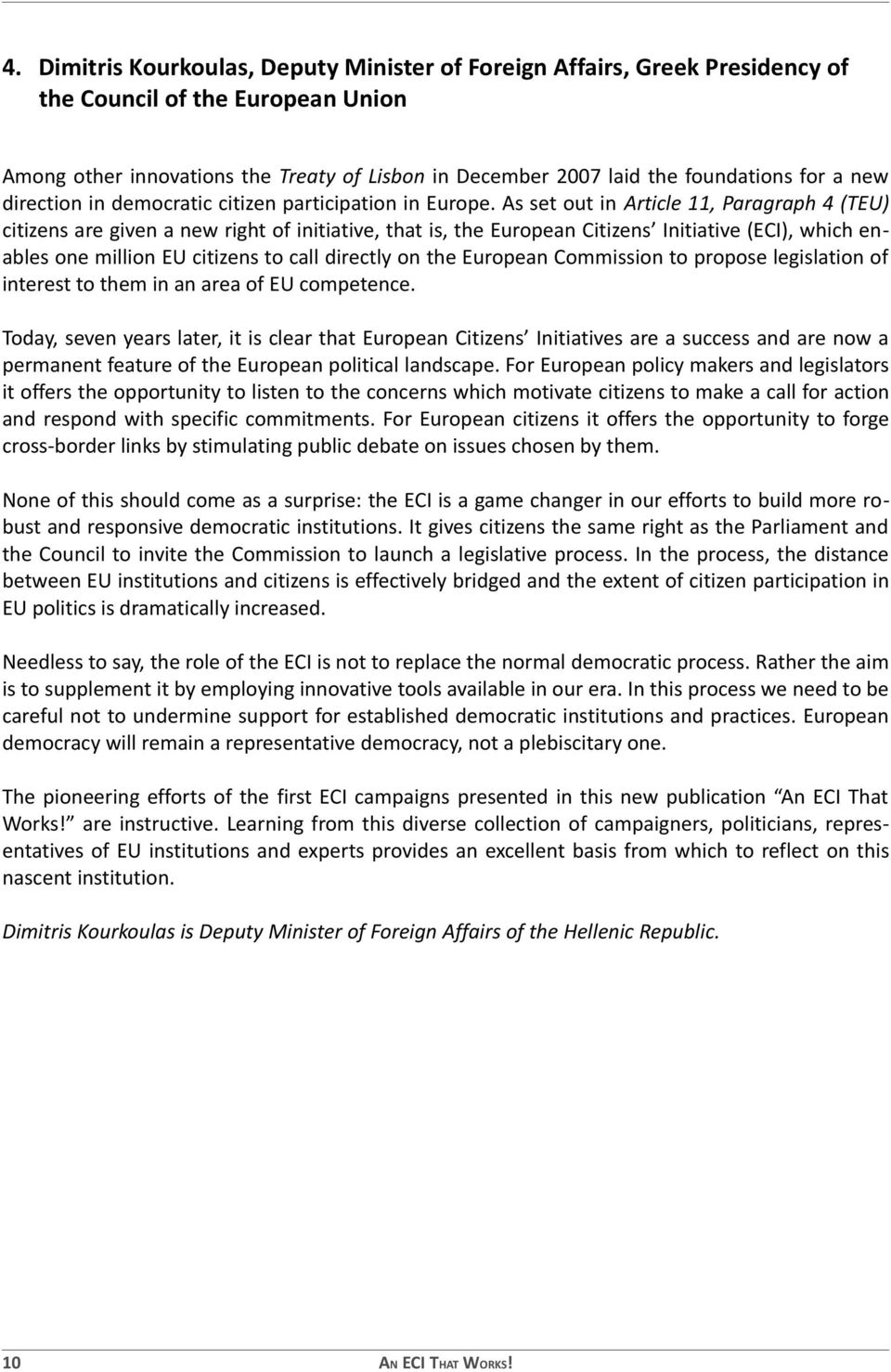 As set out in Article 11, Paragraph 4 (TEU) citizens are given a new right of initiative, that is, the European Citizens Initiative (ECI), which enables one million EU citizens to call directly on