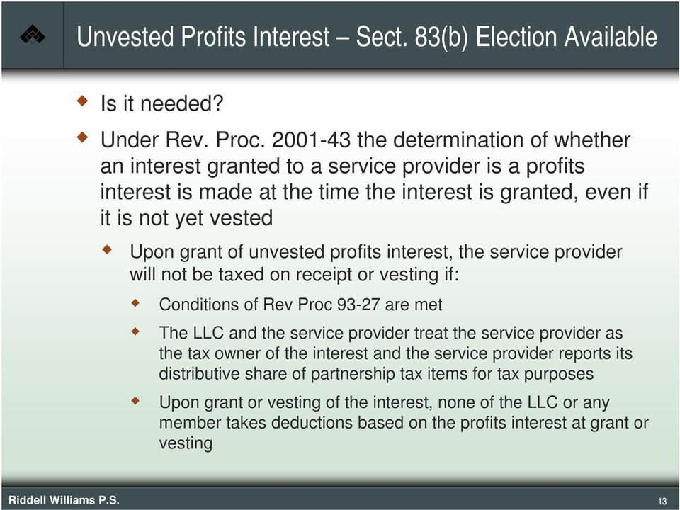 unvested profits interest, the service provider will not be taxed on receipt or vesting if: Conditions of Rev Proc 93-27 are met The LLC and the service provider treat the service provider