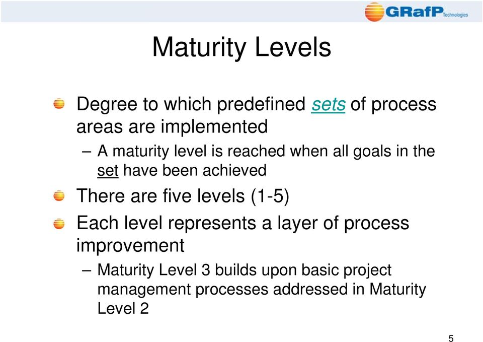 five levels (1-5) Each level represents a layer of process improvement Maturity