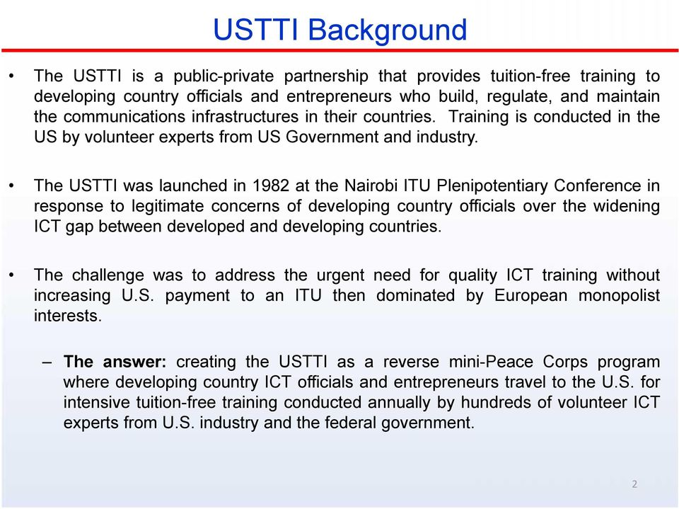 The USTTI was launched in 1982 at the Nairobi ITU Plenipotentiary Conference in response to legitimate concerns of developing country officials over the widening ICT gap between developed and