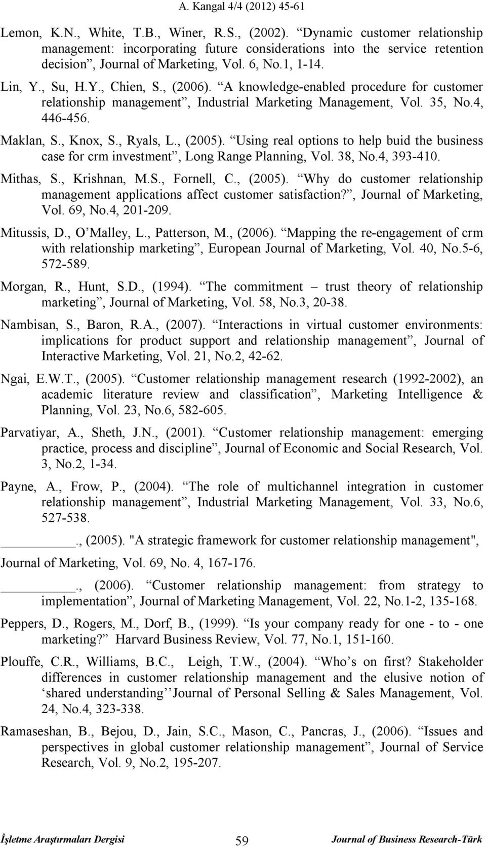 , Ryals, L., (2005). Using real options to help buid the business case for crm investment, Long Range Planning, Vol. 38, No.4, 393-410. Mithas, S., Krishnan, M.S., Fornell, C., (2005). Why do customer relationship management applications affect customer satisfaction?