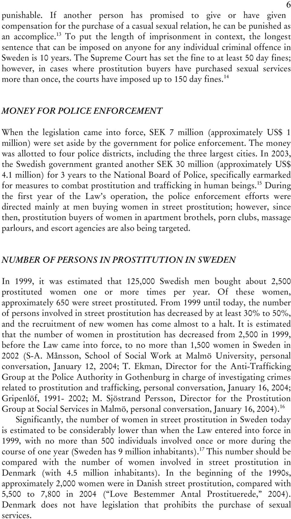 The Supreme Court has set the fine to at least 50 day fines; however, in cases where prostitution buyers have purchased sexual services more than once, the courts have imposed up to 150 day fines.