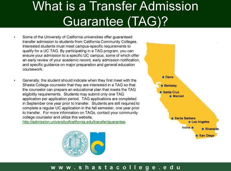 By participating in a TAG program, you can ensure your admission to a specific UC campus, some of which offer an early review of your academic record, early admission notification, and specific