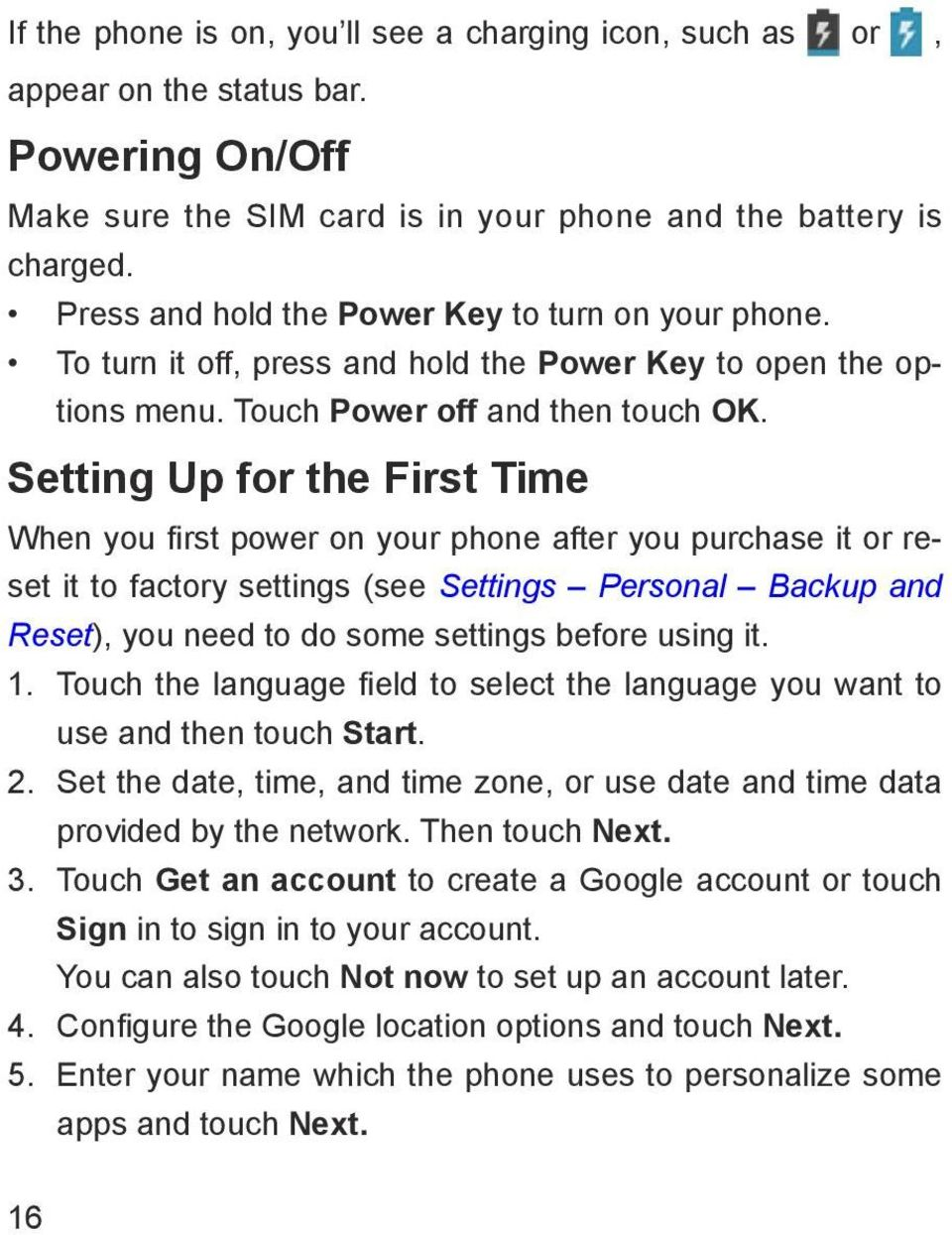 Setting Up for the First Time When you first power on your phone after you purchase it or reset it to factory settings (see Settings Personal Backup and Reset), you need to do some settings before