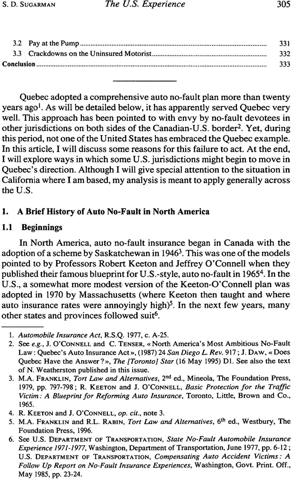 As will be detailed below, it has apparently served Quebec very well. This approach has been pointed to with envy by no-fault devotees in other jurisdictions on both sides of the Canadian-U.S.