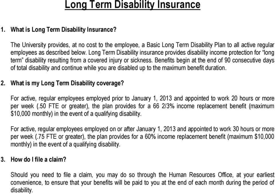 Long Term Disability insurance provides disability income protection for long term disability resulting from a covered injury or sickness.