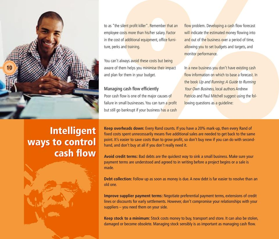 Managing cash flow efficiently Poor cash fl ow is one of the major causes of failure in small businesses. You can turn a profi t but still go bankrupt if your business has a cash fl ow problem.