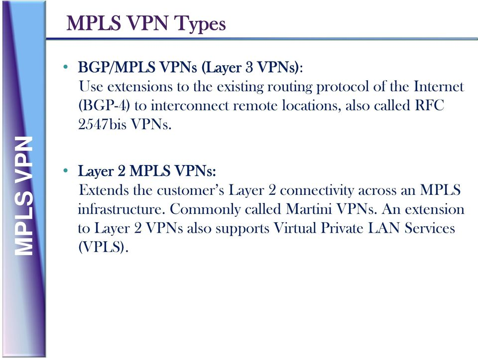 Layer 2 MPLS VPNs: Extends the customer s Layer 2 connectivity across an MPLS infrastructure.