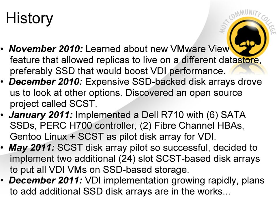 January 2011: Implemented a Dell R710 with (6) SATA SSDs, PERC H700 controller, (2) Fibre Channel HBAs, Gentoo Linux + SCST as pilot disk array for VDI.