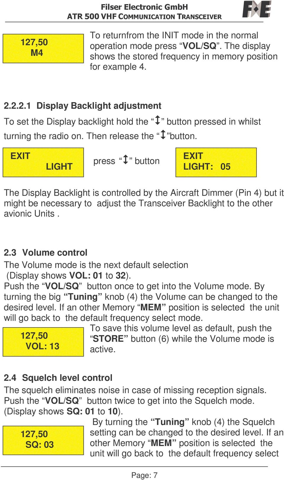 EXIT LIGHT press button EXIT LIGHT: 05 The Display Backlight is controlled by the Aircraft Dimmer (Pin 4) but it might be necessary to adjust the Transceiver Backlight to the other avionic Units. 2.