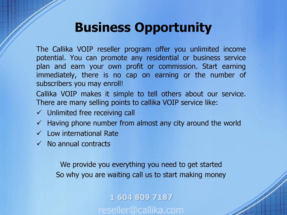Start earning immediately, there is no cap on earning or the number of subscribers you may enroll! Callika VOIP makes it simple to tell others about our service.