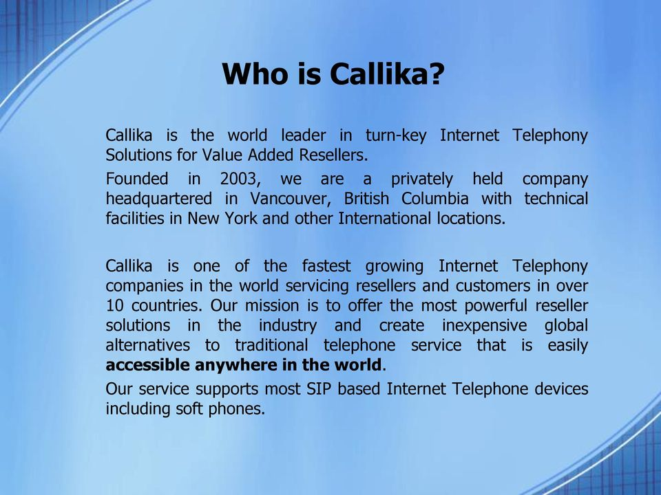 Callika is one of the fastest growing Internet Telephony companies in the world servicing resellers and customers in over 10 countries.