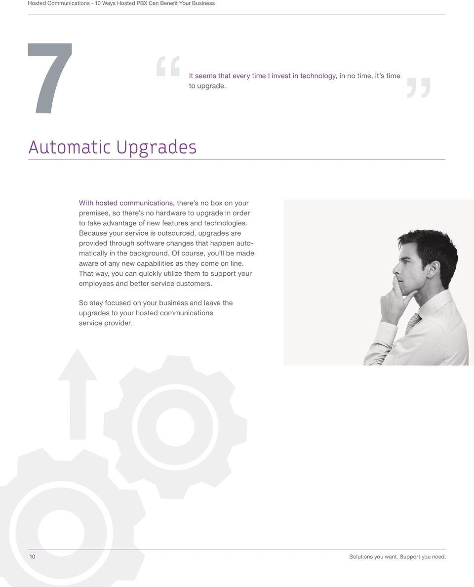 Because your service is outsourced, upgrades are provided through software changes that happen automatically in the background.