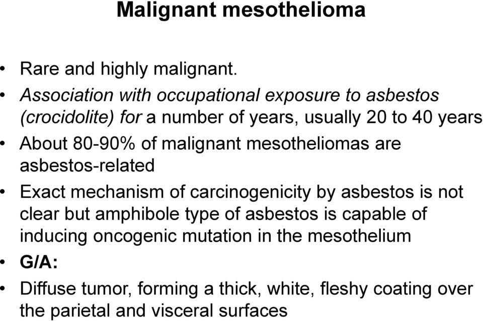 80-90% of malignant mesotheliomas are asbestos-related Exact mechanism of carcinogenicity by asbestos is not clear