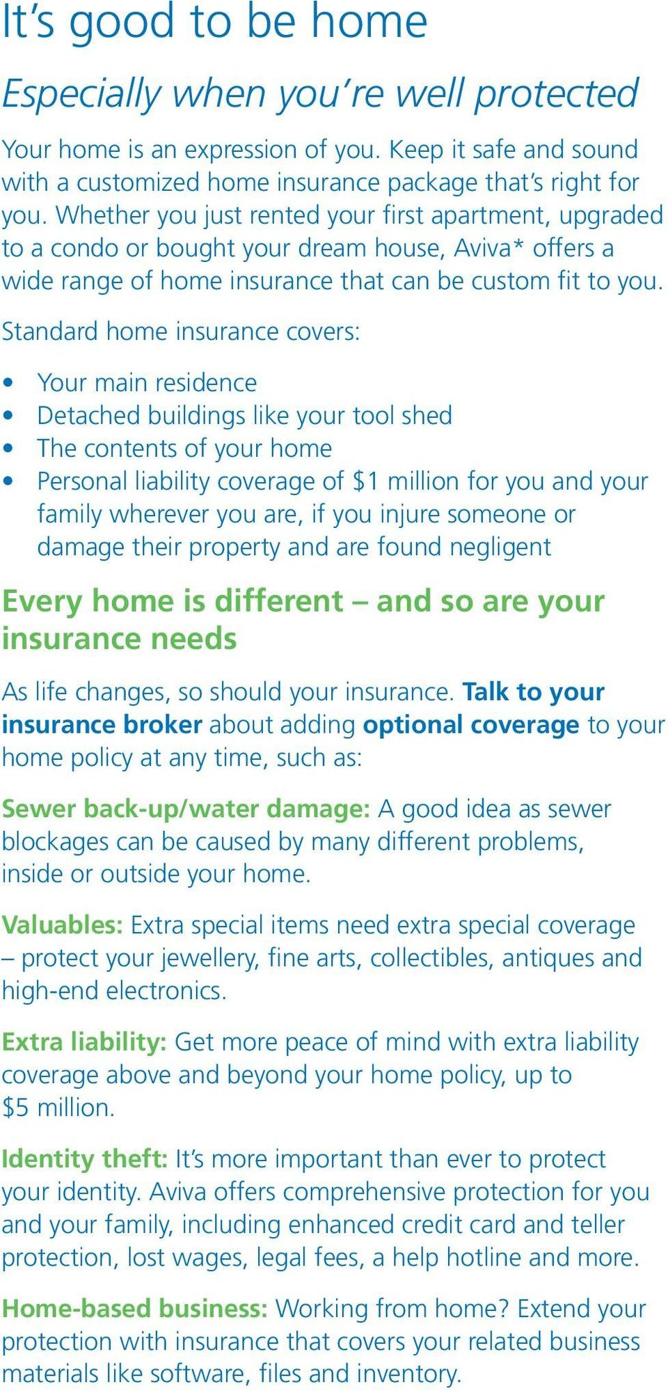 Standard home insurance covers: Your main residence Detached buildings like your tool shed The contents of your home Personal liability coverage of $1 million for you and your family wherever you