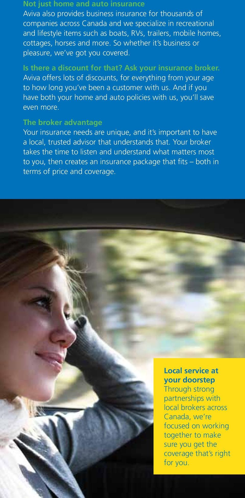 Aviva offers lots of discounts, for everything from your age to how long you ve been a customer with us. And if you have both your home and auto policies with us, you ll save even more.