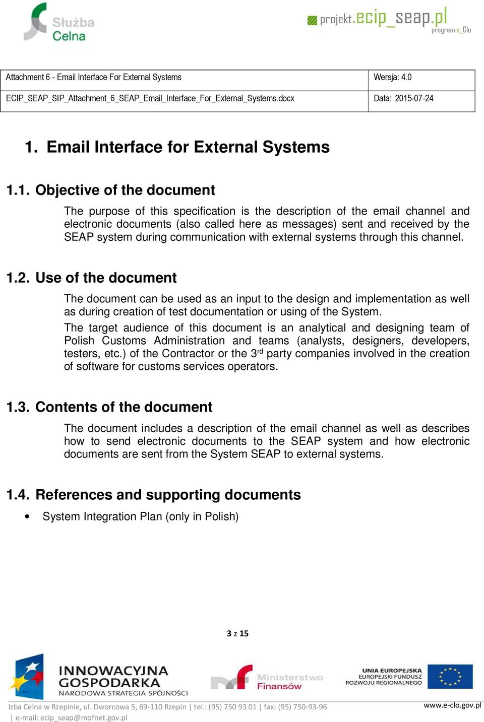 Use of the document The document can be used as an input to the design and implementation as well as during creation of test documentation or using of the System.