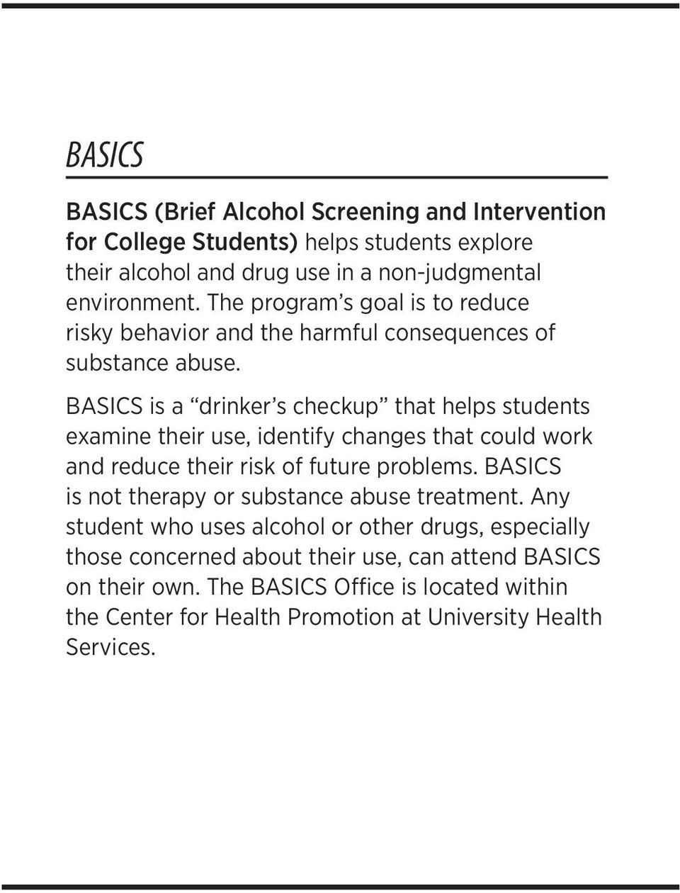 BASICS is a drinker s checkup that helps students examine their use, identify changes that could work and reduce their risk of future problems.